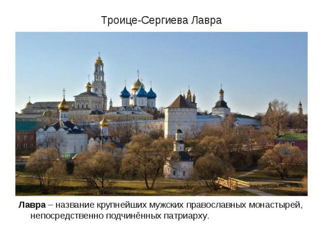 Троице-Сергиева Лавра Лавра – название крупнейших мужских православных монастырей, непосредственно подчинённых патриарху.