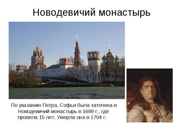 Новодевичий монастырьПо указанию Петра, Софья была заточена в Новодевичий монастырь в 1689 г., где провела 15 лет. Умерла она в 1704 г.