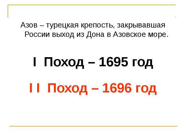 Азов – турецкая крепость, закрывавшая России выход из Дона в Азовское море.I Поход – 1695 годI I Поход – 1696 год