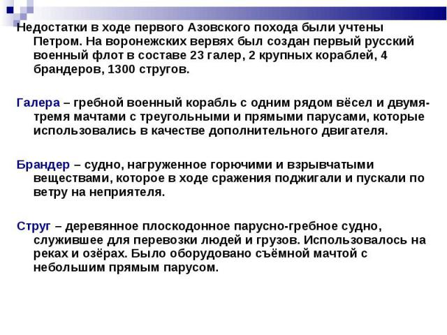 Недостатки в ходе первого Азовского похода были учтены Петром. На воронежских вервях был создан первый русский военный флот в составе 23 галер, 2 крупных кораблей, 4 брандеров, 1300 стругов.Галера – гребной военный корабль с одним рядом вёсел и двум…