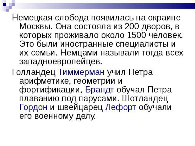 Немецкая слобода появилась на окраине Москвы. Она состояла из 200 дворов, в которых проживало около 1500 человек. Это были иностранные специалисты и их семьи. Немцами называли тогда всех западноевропейцев.Голландец Тиммерман учил Петра арифметике, г…