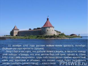 11 октября 1702 года русские войска взяли крепость Нотебург (бывшую русскую креп