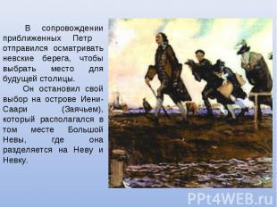 В сопровождении приближенных Петр отправился осматривать невские берега, чтобы в