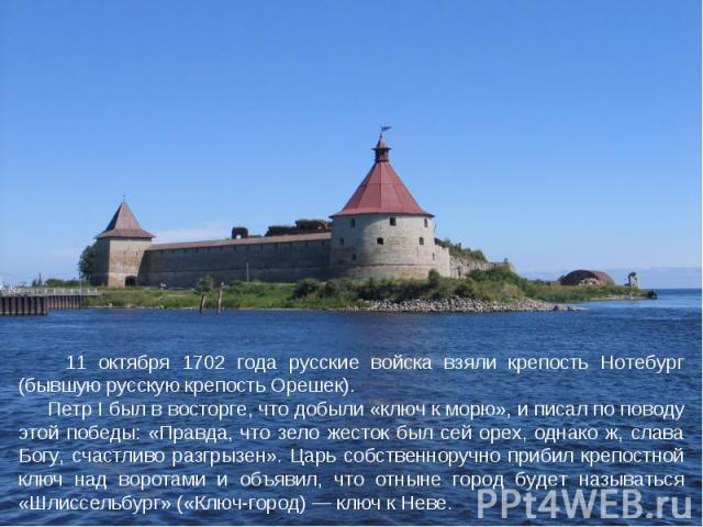 11 октября 1702 года русские войска взяли крепость Нотебург (бывшую русскую крепость Орешек). Петр I был в восторге, что добыли «ключ к морю», и писал по поводу этой победы: «Правда, что зело жесток был сей орех, однако ж, слава Богу, счастливо разг…