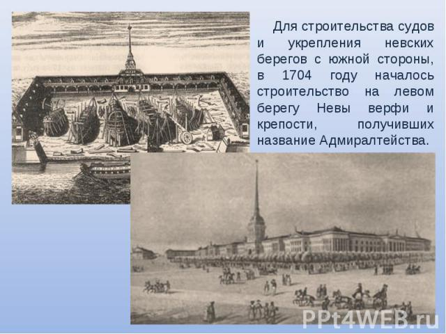 Для строительства судов и укрепления невских берегов с южной стороны, в 1704 году началось строительство на левом берегу Невы верфи и крепости, получивших название Адмиралтейства.