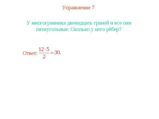Упражнение 7У многогранника двенадцать граней и все они пятиугольные. Сколько у него рёбер?