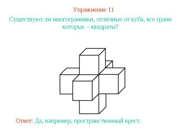Упражнение 11Существуют ли многогранники, отличные от куба, все грани которых – квадраты?Ответ: Да, например, пространственный крест.