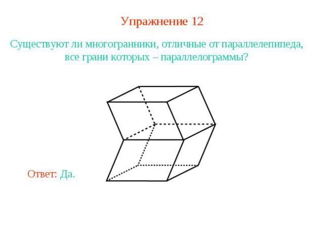 Упражнение 12Существуют ли многогранники, отличные от параллелепипеда, все грани которых – параллелограммы?