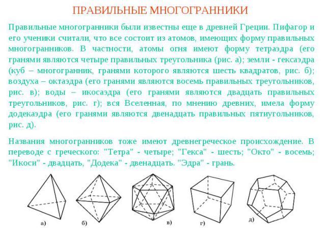 ПРАВИЛЬНЫЕ МНОГОГРАННИКИПравильные многогранники были известны еще в древней Греции. Пифагор и его ученики считали, что все состоит из атомов, имеющих форму правильных многогранников. В частности, атомы огня имеют форму тетраэдра (его гранями являют…