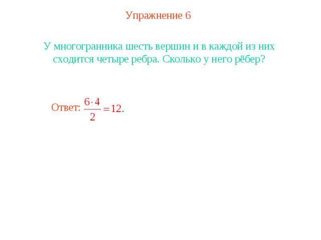 Упражнение 6У многогранника шесть вершин и в каждой из них сходится четыре ребра. Сколько у него рёбер?