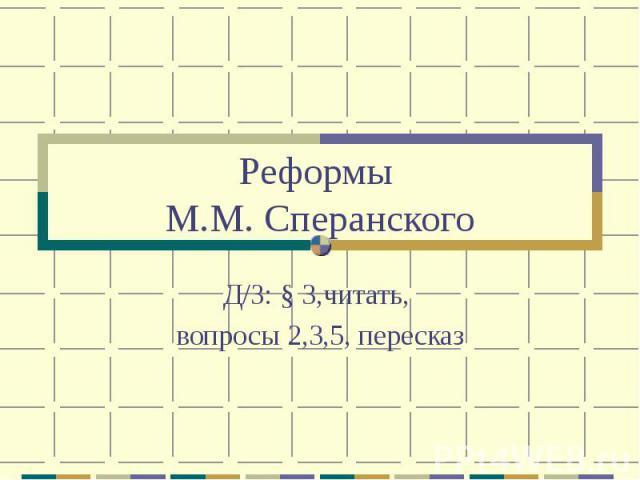 Реформы М.М. СперанскогоД/З: § 3,читать, вопросы 2,3,5, пересказ