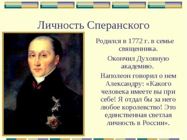 Личность СперанскогоРодился в 1772 г. в семье священника. Окончил Духовную академию. Наполеон говорил о нем Александру: «Какого человека имеете вы при себе! Я отдал бы за него любое королевство! Это единственная светлая личность в России».