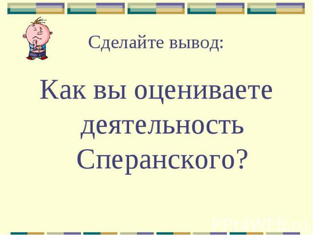 Сделайте вывод:Как вы оцениваете деятельность Сперанского?