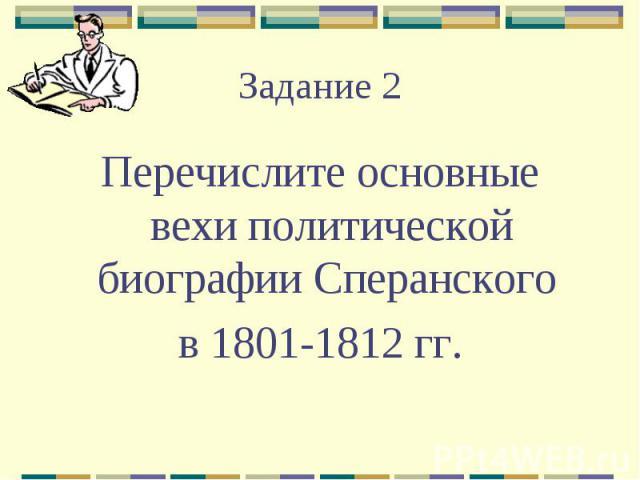 Задание 2Перечислите основные вехи политической биографии Сперанского в 1801-1812 гг.