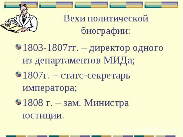 Вехи политической биографии:1803-1807гг. – директор одного из департаментов МИДа;1807г. – статс-секретарь императора;1808 г. – зам. Министра юстиции.