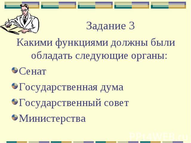 Задание 3Какими функциями должны были обладать следующие органы:СенатГосударственная думаГосударственный советМинистерства