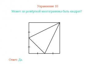 Упражнение 10Может ли развёрткой многогранника быть квадрат?