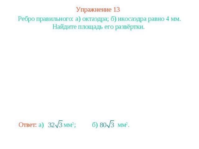 Упражнение 13Ребро правильного: а) октаэдра; б) икосаэдра равно 4 мм. Найдите площадь его развёртки.