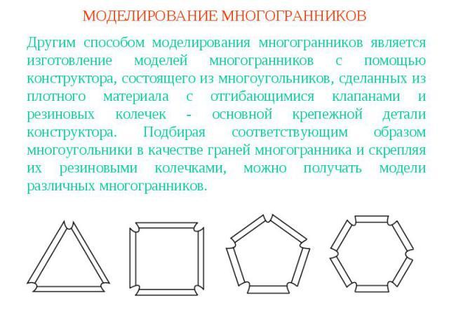 МОДЕЛИРОВАНИЕ МНОГОГРАННИКОВДругим способом моделирования многогранников является изготовление моделей многогранников с помощью конструктора, состоящего из многоугольников, сделанных из плотного материала с отгибающимися клапанами и резиновых колече…