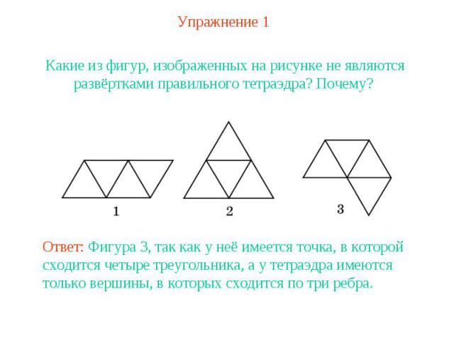 Упражнение 1Какие из фигур, изображенных на рисунке не являются развёртками правильного тетраэдра? Почему? Ответ: Фигура 3, так как у неё имеется точка, в которой сходится четыре треугольника, а у тетраэдра имеются только вершины, в которых сходится…