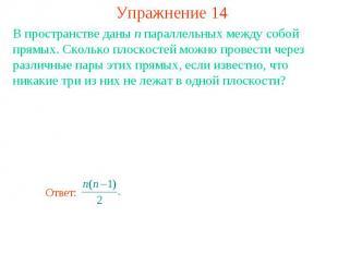 Упражнение 14В пространстве даны n параллельных между собой прямых. Сколько плос
