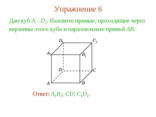 Упражнение 6Дан куб A…D1. Назовите прямые, проходящие через вершины этого куба и