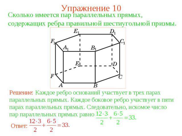 Упражнение 10Сколько имеется пар параллельных прямых, содержащих ребра правильной шестиугольной призмы. Решение: Каждое ребро оснований участвует в трех парах параллельных прямых. Каждое боковое ребро участвует в пяти парах параллельных прямых. След…