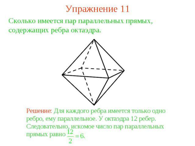 Упражнение 11Сколько имеется пар параллельных прямых, содержащих ребра октаэдра. Решение: Для каждого ребра имеется только одно ребро, ему параллельное. У октаэдра 12 ребер. Следовательно, искомое число пар параллельных прямых равно