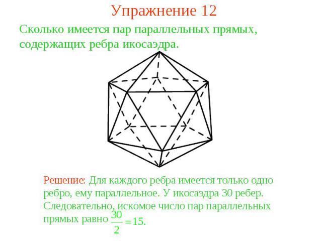 Упражнение 12Сколько имеется пар параллельных прямых, содержащих ребра икосаэдра. Решение: Для каждого ребра имеется только одно ребро, ему параллельное. У икосаэдра 30 ребер. Следовательно, искомое число пар параллельных прямых равно