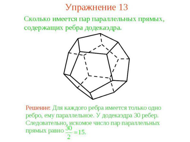 Упражнение 13Сколько имеется пар параллельных прямых, содержащих ребра додекаэдра. Решение: Для каждого ребра имеется только одно ребро, ему параллельное. У додекаэдра 30 ребер. Следовательно, искомое число пар параллельных прямых равно