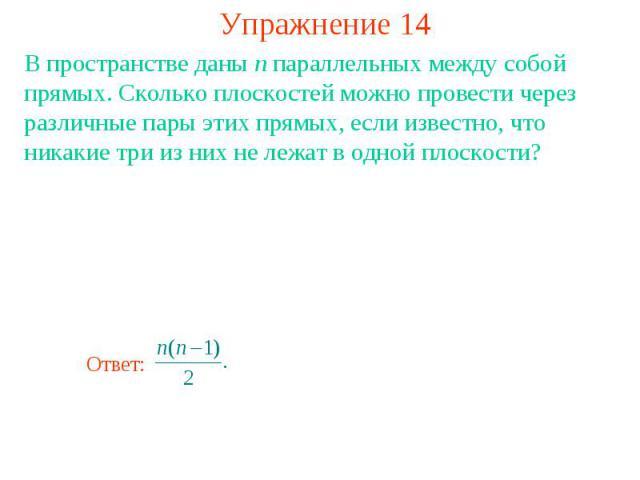 Упражнение 14В пространстве даны n параллельных между собой прямых. Сколько плоскостей можно провести через различные пары этих прямых, если известно, что никакие три из них не лежат в одной плоскости?