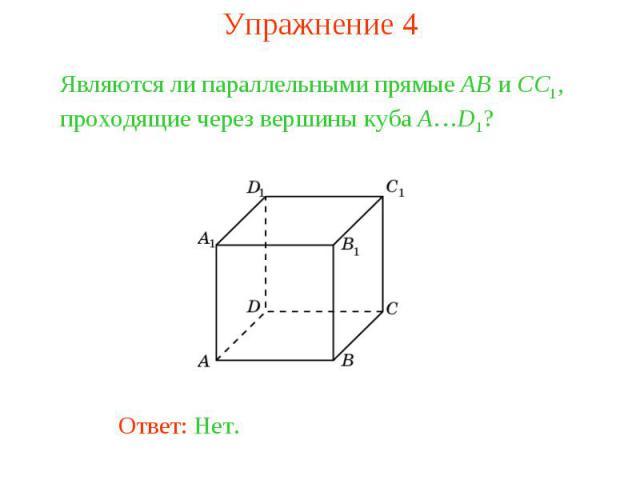 Упражнение 4Являются ли параллельными прямые AB и CC1, проходящие через вершины куба A…D1?
