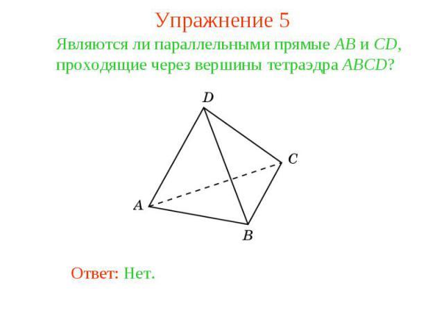 Упражнение 5Являются ли параллельными прямые AB и CD, проходящие через вершины тетраэдра ABCD?