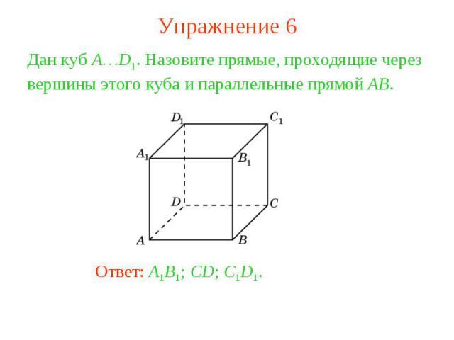 Упражнение 6Дан куб A…D1. Назовите прямые, проходящие через вершины этого куба и параллельные прямой AB.