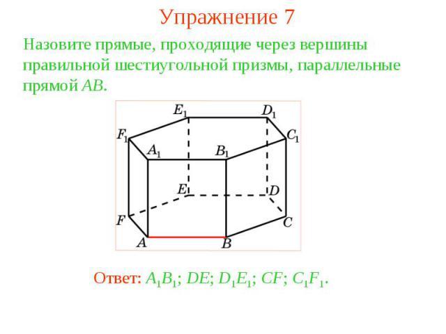 Упражнение 7Назовите прямые, проходящие через вершины правильной шестиугольной призмы, параллельные прямой AB.