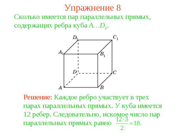 Упражнение 8Сколько имеется пар параллельных прямых, содержащих ребра куба A…D1. Решение: Каждое ребро участвует в трех парах параллельных прямых. У куба имеется 12 ребер. Следовательно, искомое число пар параллельных прямых равно