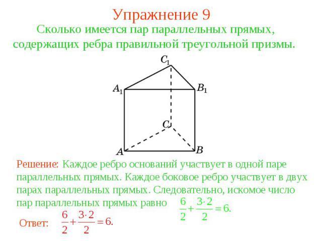 Упражнение 9Сколько имеется пар параллельных прямых, содержащих ребра правильной треугольной призмы. Решение: Каждое ребро оснований участвует в одной паре параллельных прямых. Каждое боковое ребро участвует в двух парах параллельных прямых. Следова…