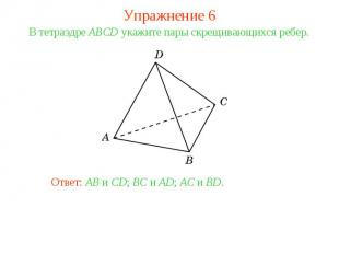 Упражнение 6В тетраэдре ABCD укажите пары скрещивающихся ребер.