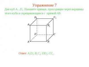 Упражнение 7Дан куб A…D1. Назовите прямые, проходящие через вершины этого куба и