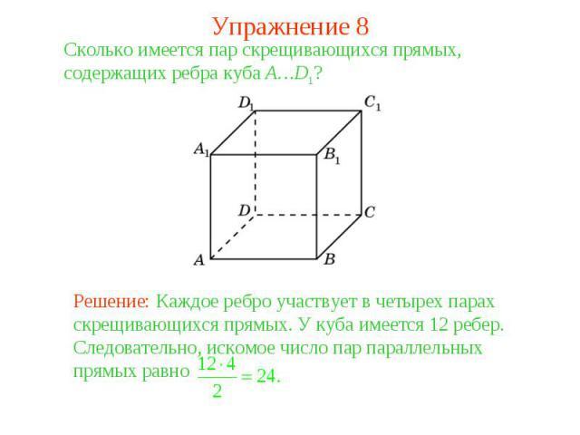 Упражнение 8Сколько имеется пар скрещивающихся прямых, содержащих ребра куба A…D1? Решение: Каждое ребро участвует в четырех парах скрещивающихся прямых. У куба имеется 12 ребер. Следовательно, искомое число пар параллельных прямых равно