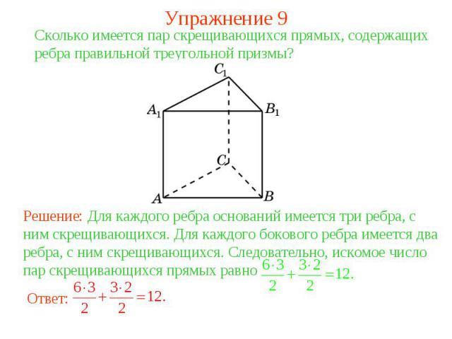 Упражнение 9Сколько имеется пар скрещивающихся прямых, содержащих ребра правильной треугольной призмы? Решение: Для каждого ребра оснований имеется три ребра, с ним скрещивающихся. Для каждого бокового ребра имеется два ребра, с ним скрещивающихся. …