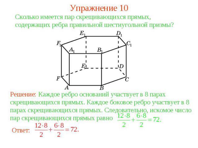 Упражнение 10Сколько имеется пар скрещивающихся прямых, содержащих ребра правильной шестиугольной призмы? Решение: Каждое ребро оснований участвует в 8 парах скрещивающихся прямых. Каждое боковое ребро участвует в 8 парах скрещивающихся прямых. След…