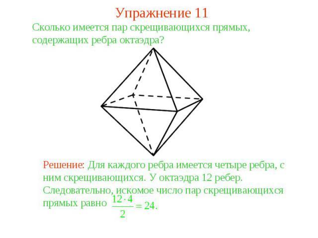 Упражнение 11Сколько имеется пар скрещивающихся прямых, содержащих ребра октаэдра? Решение: Для каждого ребра имеется четыре ребра, с ним скрещивающихся. У октаэдра 12 ребер. Следовательно, искомое число пар скрещивающихся прямых равно