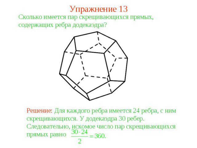 Упражнение 13Сколько имеется пар скрещивающихся прямых, содержащих ребра додекаэдра? Решение: Для каждого ребра имеется 24 ребра, с ним скрещивающихся. У додекаэдра 30 ребер. Следовательно, искомое число пар скрещивающихся прямых равно