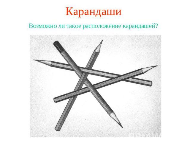 КарандашиВозможно ли такое расположение карандашей?