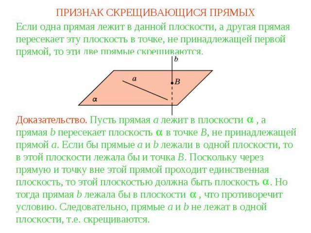 ПРИЗНАК СКРЕЩИВАЮЩИСЯ ПРЯМЫХЕсли одна прямая лежит в данной плоскости, а другая прямая пересекает эту плоскость в точке, не принадлежащей первой прямой, то эти две прямые скрещиваются.Доказательство. Пусть прямая a лежит в плоскости , а прямая b пер…
