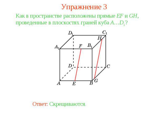 Упражнение 3Как в пространстве расположены прямые EF и GH, проведенные в плоскостях граней куба A…D1?