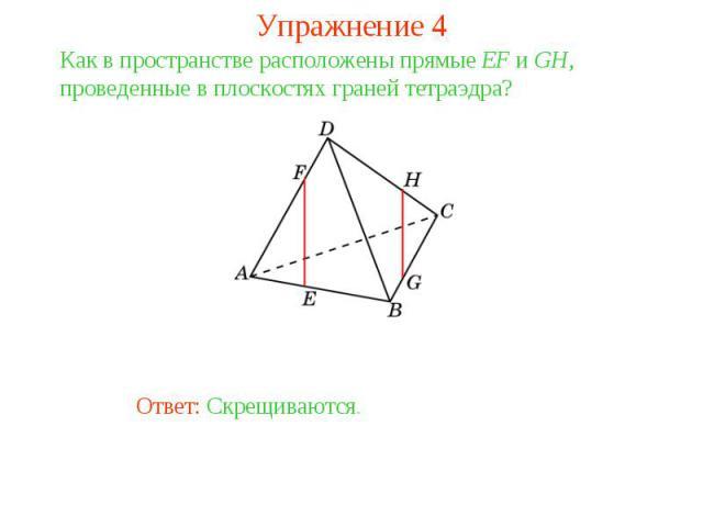 Упражнение 4Как в пространстве расположены прямые EF и GH, проведенные в плоскостях граней тетраэдра?