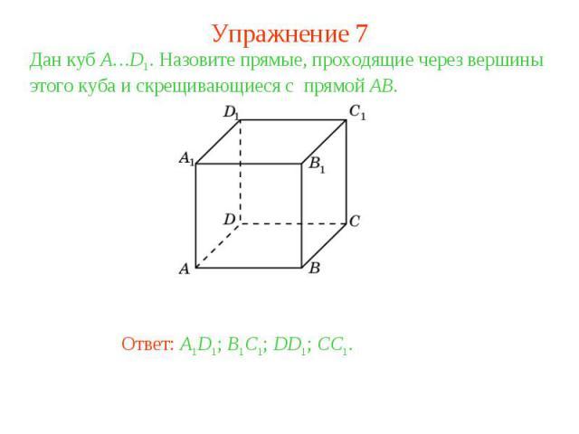 Упражнение 7Дан куб A…D1. Назовите прямые, проходящие через вершины этого куба и скрещивающиеся с прямой AB.