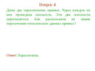Вопрос 4Даны две параллельные прямые. Через каждую из них проведена плоскость. Э